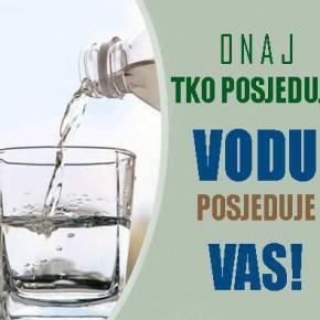 Tko posjeduje VODU posjeduje VAS - Zastrašujuća istina o privatizaciji voda